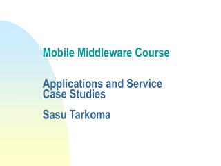 Mobile Middleware Course  Applications and Service  Case Studies Sasu Tarkoma