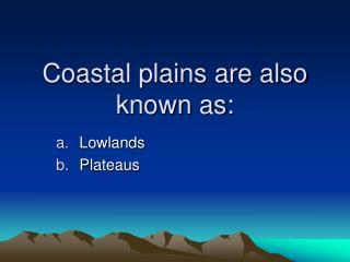 Coastal plains are also known as: