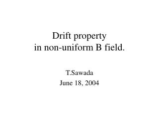 Drift property  in non-uniform B field.