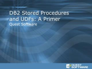 DB2 Stored Procedures and UDFs: A Primer Quest Software