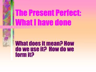 The Present Perfect: What I have done