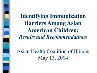 Identifying Immunization Barriers Among Asian American Children: Results and Recommendations Asian Health Coalition of I