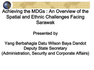 Achieving the MDGs : An Overview of the Spatial and Ethnic Challenges Facing Sarawak Presented by