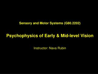 Sensory and Motor Systems (G80.2202) Psychophysics of Early & Mid-level Vision