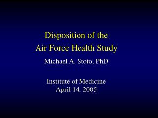Disposition of the  Air Force Health Study Michael A. Stoto, PhD Institute of Medicine