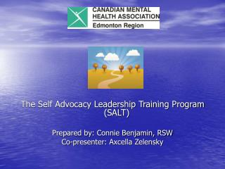 The Self Advocacy Leadership Training Program (SALT) Prepared by: Connie Benjamin, RSW Co-presenter: Axcella Zelensky