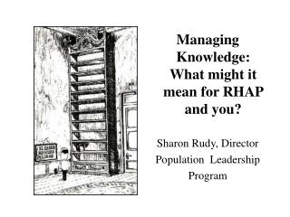 Managing Knowledge: What might it mean for RHAP and you? Sharon Rudy, Director