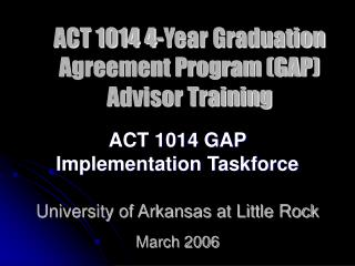 ACT 1014 GAP  Implementation Taskforce University of Arkansas at Little Rock March 2006