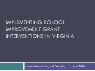 IMPLEMENTING SCHOOL IMPROVEMENT GRANT INTERVENTIONS IN VIRGINIA