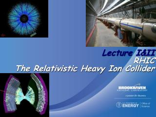 Lecture I&II RHIC The Relativistic Heavy Ion Collider