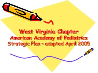 West Virginia Chapter  American Academy of Pediatrics Strategic Plan – adopted April 2005