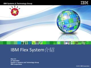 IBM Flex System 介紹 Alan Lin I/T Specialist System x, Systems and Technology Group IBM Corporation