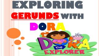 EXPLORING GERUNDS  WITH  D O R A