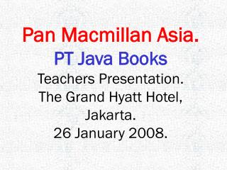 Pan Macmillan Asia. PT Java Books Teachers Presentation. The Grand Hyatt Hotel, Jakarta.
