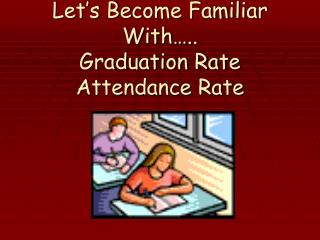 Let's Become Familiar With….. Graduation Rate Attendance Rate
