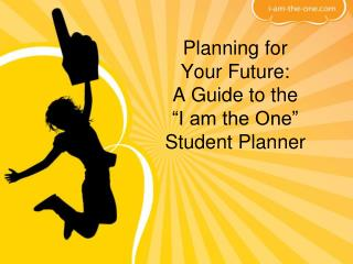 "Planning for  Your Future:  A Guide to the  ""I am the One"" Student Planner"