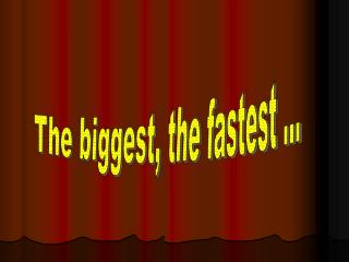 The biggest, the fastest ...
