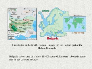 It is situated in the South- Eastern  Europe - in the Eastern part of the   Balkan Peninsula