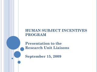 HUMAN SUBJECT INCENTIVES PROGRAM Presentation to the  Research Unit Liaisons September 15, 2009