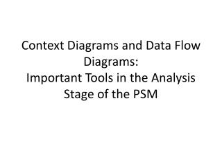 Context Diagrams and Data Flow Diagrams:  Important Tools in the Analysis Stage of the PSM