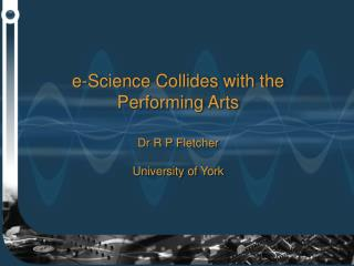 e-Science Collides with the Performing Arts