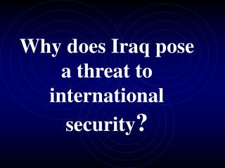 Why does Iraq pose a threat to international security ?