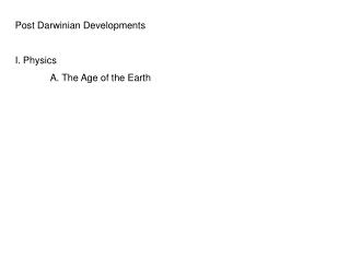 Post Darwinian Developments I. Physics A. The Age of the Earth