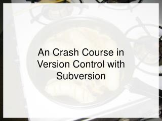 An Crash Course in Version Control with Subversion