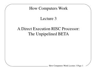 How Computers Work Lecture 3 A Direct Execution RISC Processor: The Unpipelined BETA
