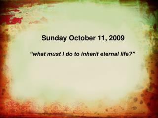 "Sunday October 11, 2009 ""what must I do to inherit eternal life?"""
