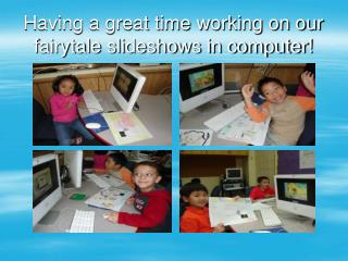 Having a great time working on our fairytale slideshows in computer!