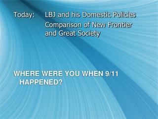 Today:	LBJ and his Domestic Policies 			Comparison of New Frontier 			and Great Society