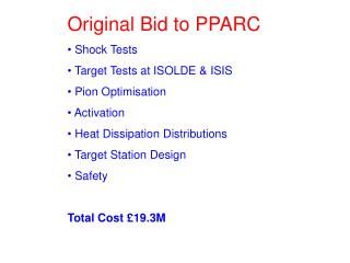 Original Bid to PPARC  Shock Tests  Target Tests at ISOLDE & ISIS  Pion Optimisation  Activation