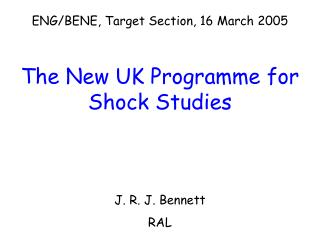 ENG/BENE, Target Section, 16 March 2005 The New UK Programme for Shock Studies J. R. J. Bennett