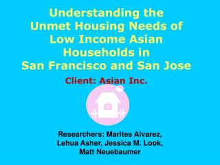 Understanding the  Unmet Housing Needs of  Low Income Asian Households in  San Francisco and San Jose Client: Asian Inc.
