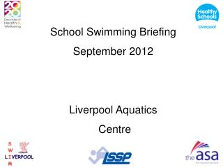 School Swimming Briefing  September 2012 Liverpool Aquatics   Centre