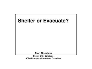 Shelter or Evacuate? Alan Goodwin Deputy Chief Constable ACPO Emergency Procedures Committee