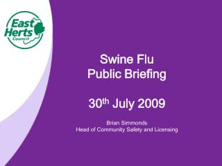 Swine Flu  Public Briefing 30 th  July 2009 Brian Simmonds         Head of Community Safety and Licensing