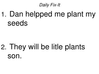 Daily Fix-It Dan helpped me plant my seeds They will be litle plants son.