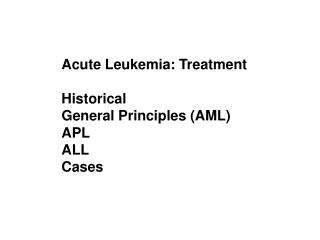 Acute Leukemia: Treatment Historical General Principles (AML) APL ALL  Cases