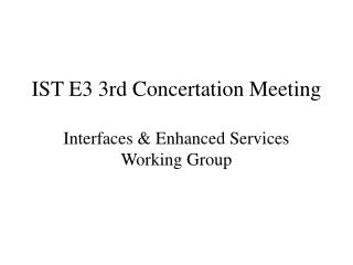 IST E3 3rd Concertation Meeting Interfaces & Enhanced Services Working Group