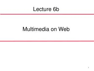 Lecture 6b Multimedi a  on Web