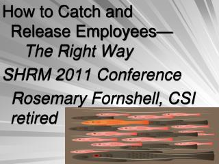 How to Catch and Release Employees—	 The Right Way  SHRM 2011 Conference   Rosemary Fornshell, CSI retired