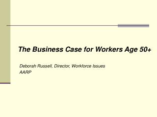 The Business Case for Workers Age 50+ Deborah Russell, Director, Workforce Issues 	AARP