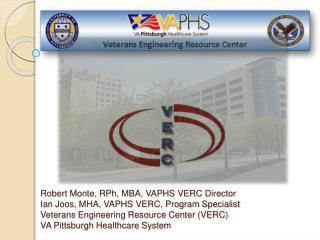 Robert Monte, RPh , MBA, VAPHS VERC Director Ian Joos, MHA, VAPHS VERC, Program Specialist Veterans Engineering Resourc