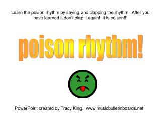 Learn the poison rhythm by saying and clapping the rhythm.  After you have learned it don t clap it again  It is poison