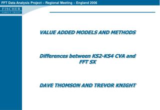 VALUE ADDED MODELS AND METHODS    Differences between KS2-KS4 CVA and FFT SX     DAVE THOMSON AND TREVOR KNIGHT