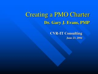 Creating a PMO Charter Dr. Gary J. Evans, PMP