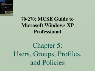 70-270: MCSE Guide to  Microsoft Windows XP Professional    Chapter 5:  Users, Groups, Profiles, and Policies