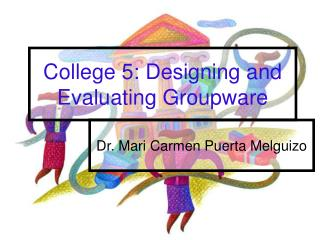 College 5: Designing and Evaluating Groupware